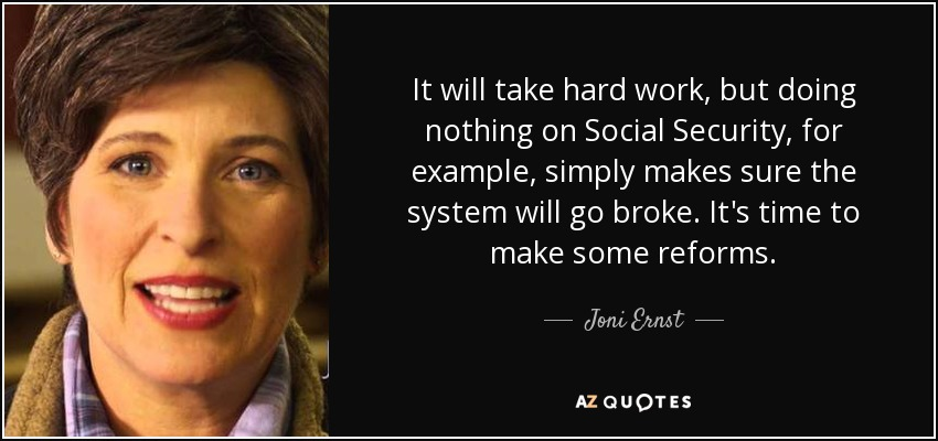 It will take hard work, but doing nothing on Social Security, for example, simply makes sure the system will go broke. It's time to make some reforms. - Joni Ernst