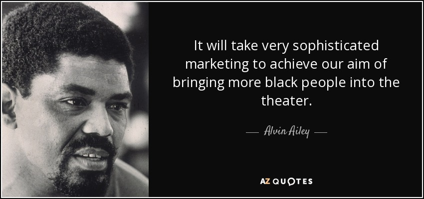 It will take very sophisticated marketing to achieve our aim of bringing more black people into the theater. - Alvin Ailey
