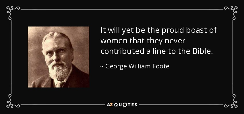 It will yet be the proud boast of women that they never contributed a line to the Bible. - George William Foote