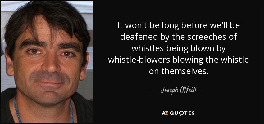 It won't be long before we'll be deafened by the screeches of whistles being blown by whistle-blowers blowing the whistle on themselves. - Joseph O'Neill