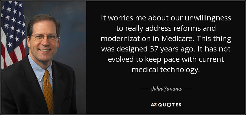 It worries me about our unwillingness to really address reforms and modernization in Medicare. This thing was designed 37 years ago. It has not evolved to keep pace with current medical technology. - John Sununu