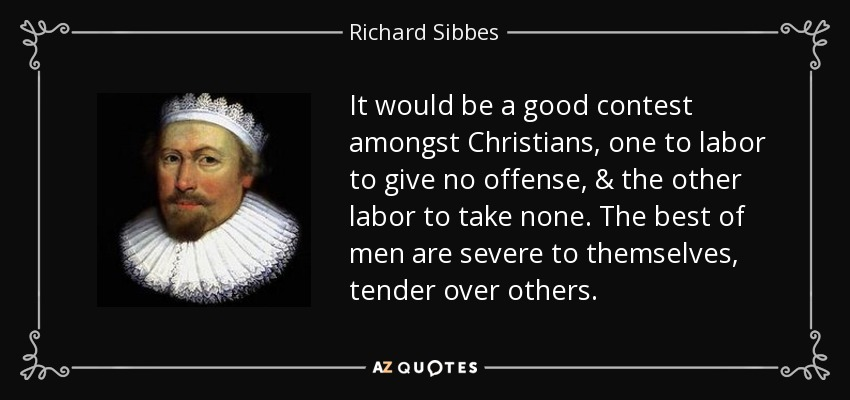 It would be a good contest amongst Christians, one to labor to give no offense, & the other labor to take none. The best of men are severe to themselves, tender over others. - Richard Sibbes