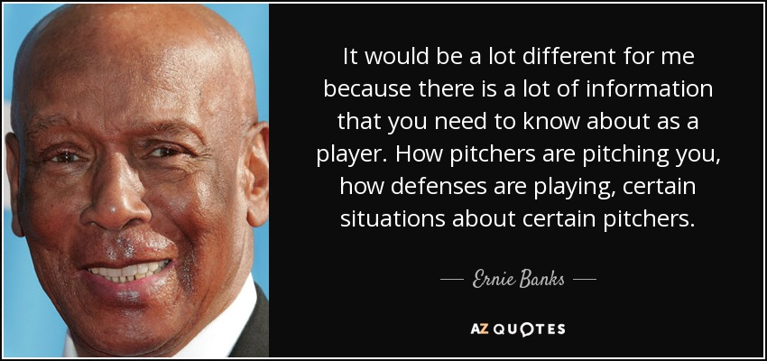 It would be a lot different for me because there is a lot of information that you need to know about as a player. How pitchers are pitching you, how defenses are playing, certain situations about certain pitchers. - Ernie Banks