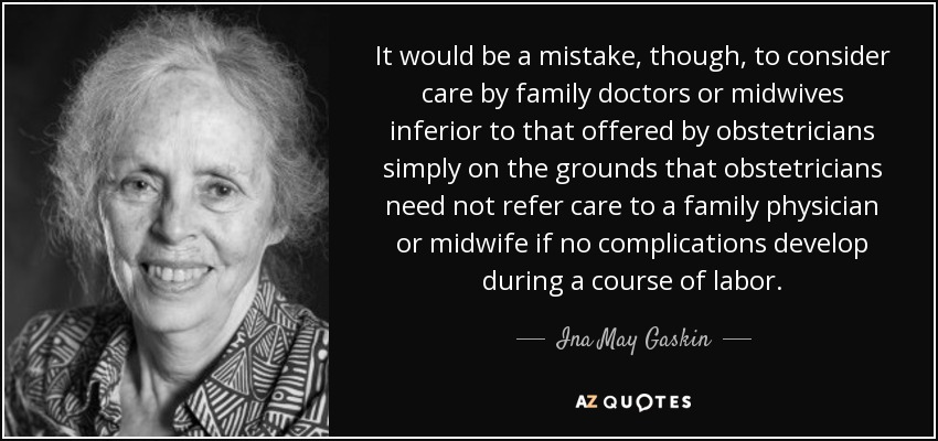 It would be a mistake, though, to consider care by family doctors or midwives inferior to that offered by obstetricians simply on the grounds that obstetricians need not refer care to a family physician or midwife if no complications develop during a course of labor. - Ina May Gaskin