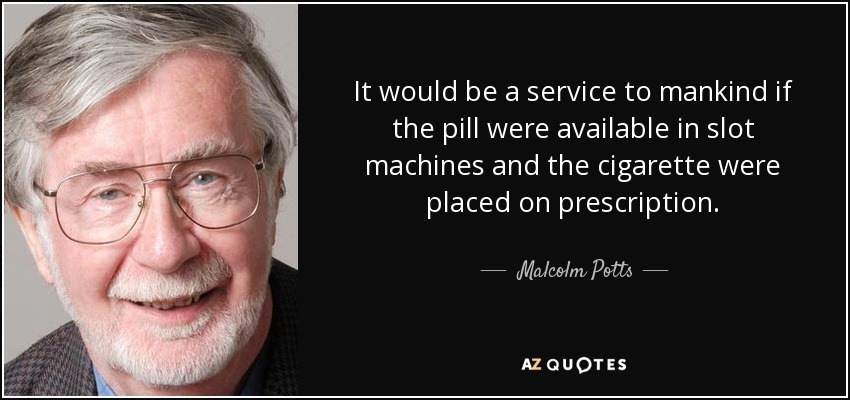 It would be a service to mankind if the pill were available in slot machines and the cigarette were placed on prescription. - Malcolm Potts