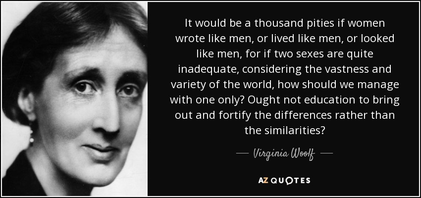 It would be a thousand pities if women wrote like men, or lived like men, or looked like men, for if two sexes are quite inadequate, considering the vastness and variety of the world, how should we manage with one only? Ought not education to bring out and fortify the differences rather than the similarities? - Virginia Woolf