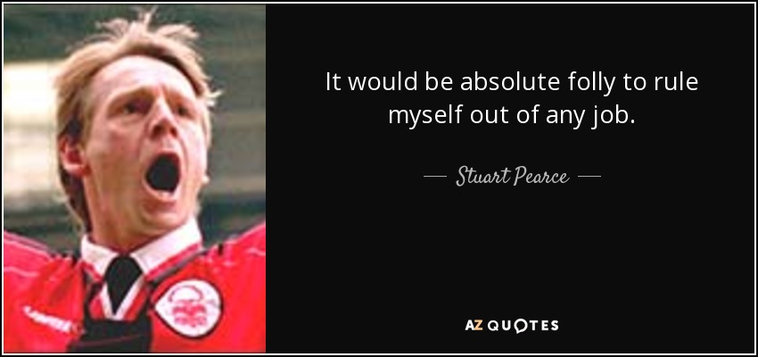 It would be absolute folly to rule myself out of any job. - Stuart Pearce