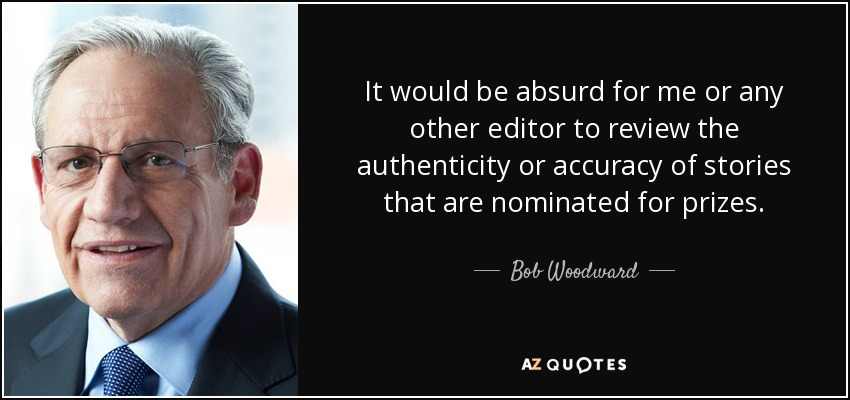 It would be absurd for me or any other editor to review the authenticity or accuracy of stories that are nominated for prizes. - Bob Woodward