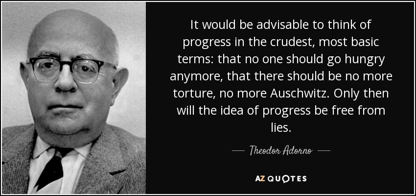 It would be advisable to think of progress in the crudest, most basic terms: that no one should go hungry anymore, that there should be no more torture, no more Auschwitz. Only then will the idea of progress be free from lies. - Theodor Adorno
