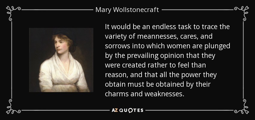 It would be an endless task to trace the variety of meannesses, cares, and sorrows into which women are plunged by the prevailing opinion that they were created rather to feel than reason, and that all the power they obtain must be obtained by their charms and weaknesses. - Mary Wollstonecraft