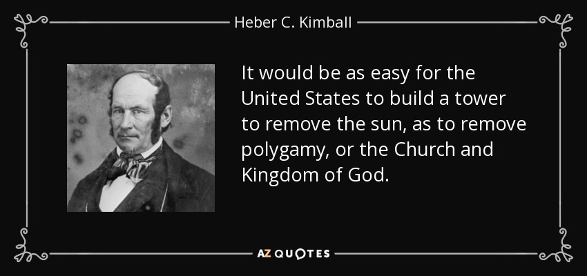 It would be as easy for the United States to build a tower to remove the sun, as to remove polygamy, or the Church and Kingdom of God. - Heber C. Kimball