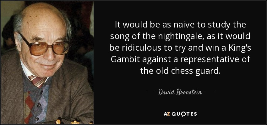 It would be as naive to study the song of the nightingale, as it would be ridiculous to try and win a King's Gambit against a representative of the old chess guard. - David Bronstein