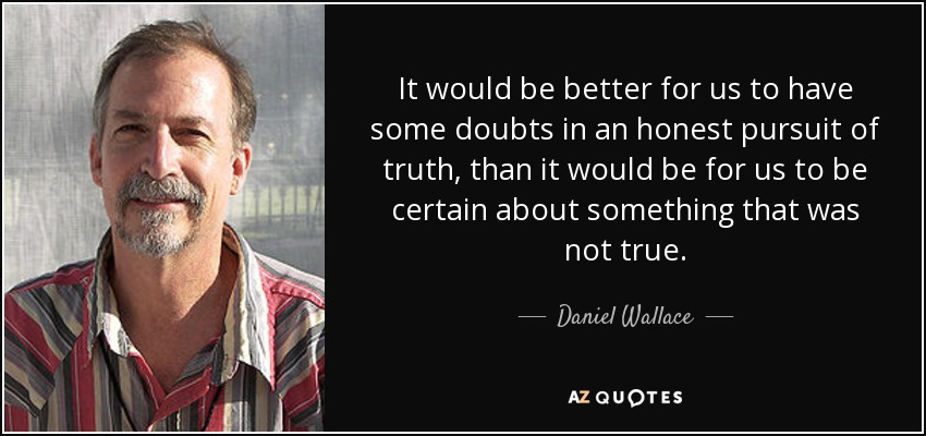 It would be better for us to have some doubts in an honest pursuit of truth, than it would be for us to be certain about something that was not true. - Daniel Wallace