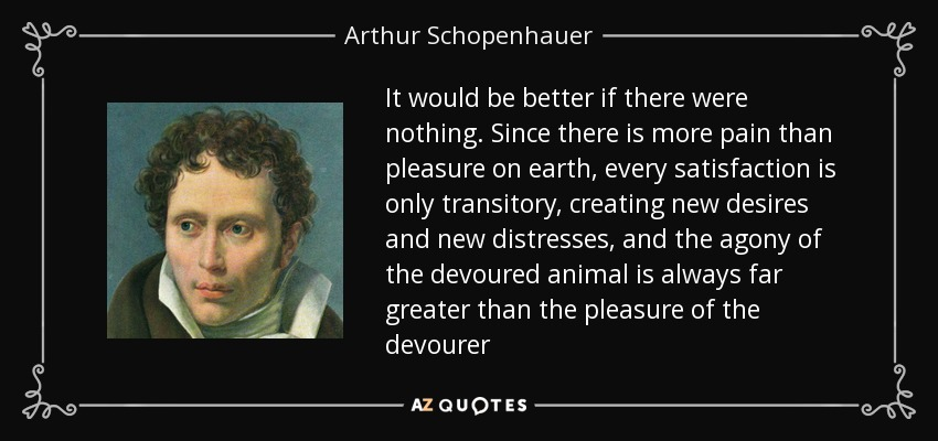 It would be better if there were nothing. Since there is more pain than pleasure on earth, every satisfaction is only transitory, creating new desires and new distresses, and the agony of the devoured animal is always far greater than the pleasure of the devourer - Arthur Schopenhauer