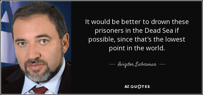 It would be better to drown these prisoners in the Dead Sea if possible, since that's the lowest point in the world. - Avigdor Lieberman