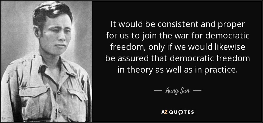 It would be consistent and proper for us to join the war for democratic freedom, only if we would likewise be assured that democratic freedom in theory as well as in practice. - Aung San