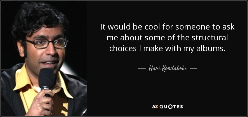 It would be cool for someone to ask me about some of the structural choices I make with my albums. - Hari Kondabolu