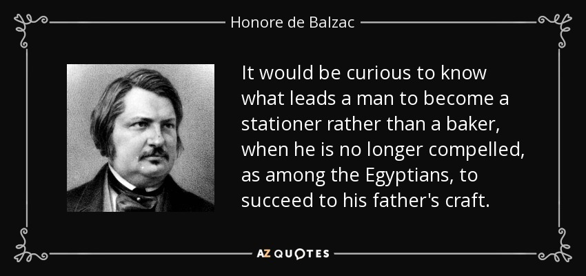 It would be curious to know what leads a man to become a stationer rather than a baker, when he is no longer compelled, as among the Egyptians, to succeed to his father's craft. - Honore de Balzac