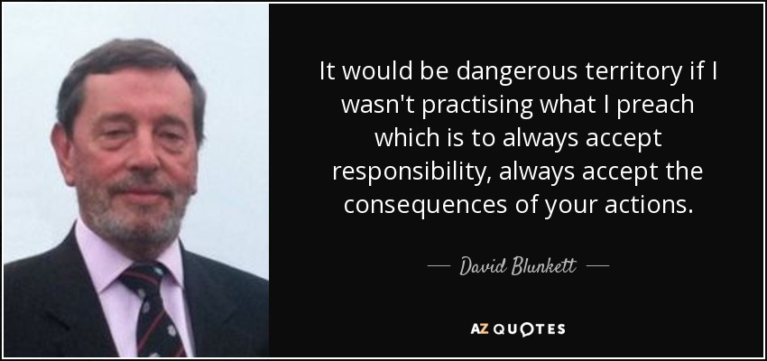 It would be dangerous territory if I wasn't practising what I preach which is to always accept responsibility, always accept the consequences of your actions. - David Blunkett