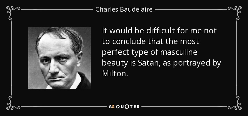 It would be difficult for me not to conclude that the most perfect type of masculine beauty is Satan, as portrayed by Milton. - Charles Baudelaire