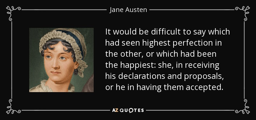 It would be difficult to say which had seen highest perfection in the other, or which had been the happiest: she, in receiving his declarations and proposals, or he in having them accepted. - Jane Austen