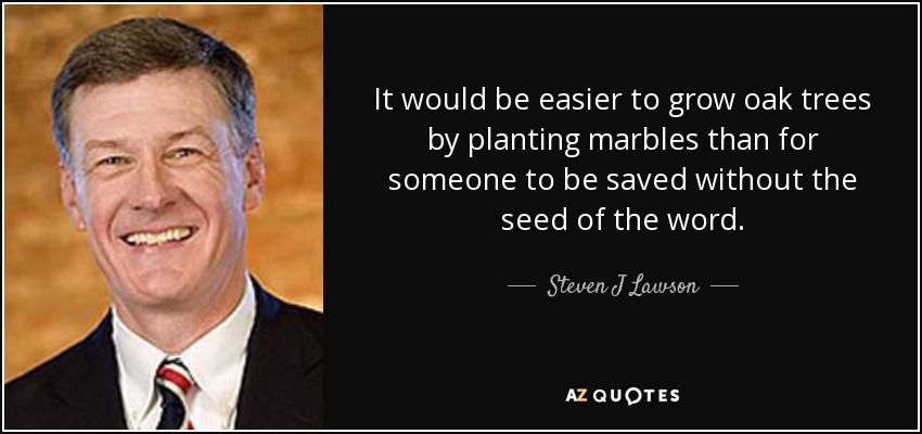 It would be easier to grow oak trees by planting marbles than for someone to be saved without the seed of the word. - Steven J Lawson