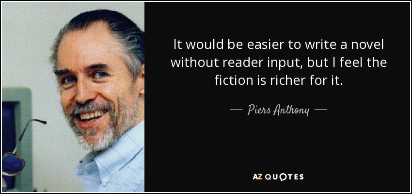 It would be easier to write a novel without reader input, but I feel the fiction is richer for it. - Piers Anthony