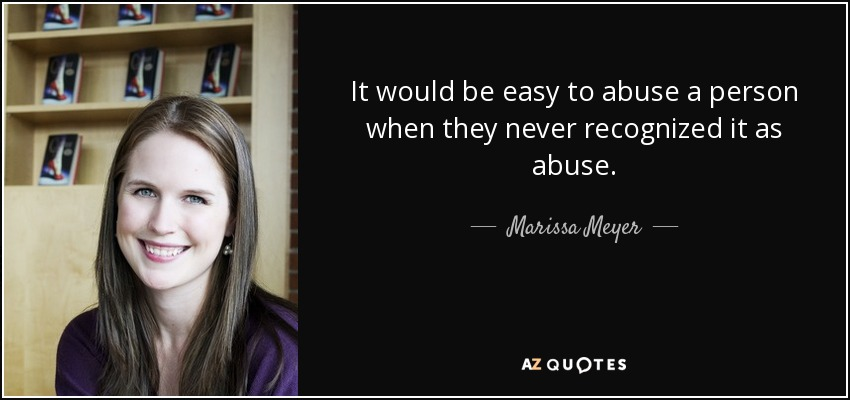It would be easy to abuse a person when they never recognized it as abuse. - Marissa Meyer