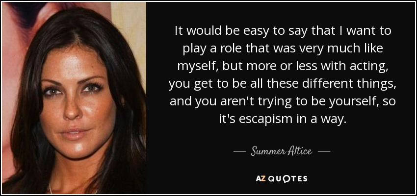It would be easy to say that I want to play a role that was very much like myself, but more or less with acting, you get to be all these different things, and you aren't trying to be yourself, so it's escapism in a way. - Summer Altice