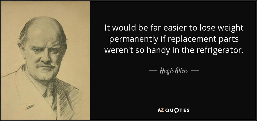 It would be far easier to lose weight permanently if replacement parts weren't so handy in the refrigerator. - Hugh Allen