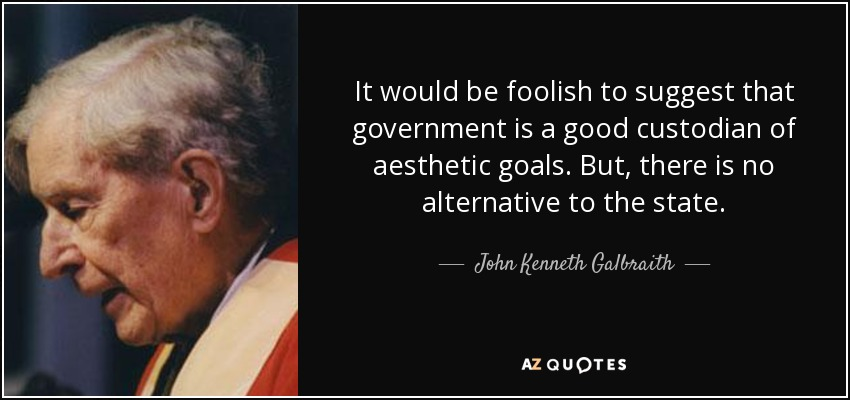 It would be foolish to suggest that government is a good custodian of aesthetic goals. But, there is no alternative to the state. - John Kenneth Galbraith