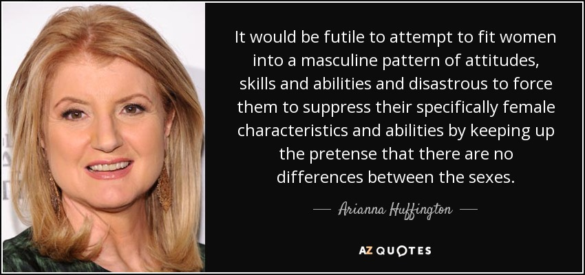 It would be futile to attempt to fit women into a masculine pattern of attitudes, skills and abilities and disastrous to force them to suppress their specifically female characteristics and abilities by keeping up the pretense that there are no differences between the sexes. - Arianna Huffington