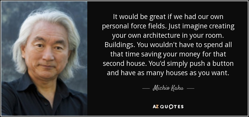 It would be great if we had our own personal force fields. Just imagine creating your own architecture in your room. Buildings. You wouldn't have to spend all that time saving your money for that second house. You'd simply push a button and have as many houses as you want. - Michio Kaku
