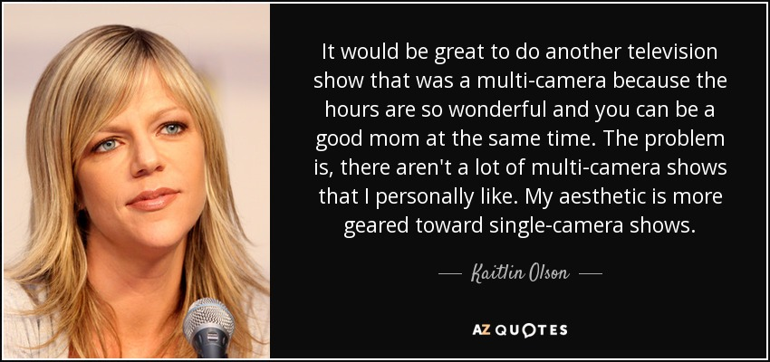 It would be great to do another television show that was a multi-camera because the hours are so wonderful and you can be a good mom at the same time. The problem is, there aren't a lot of multi-camera shows that I personally like. My aesthetic is more geared toward single-camera shows. - Kaitlin Olson