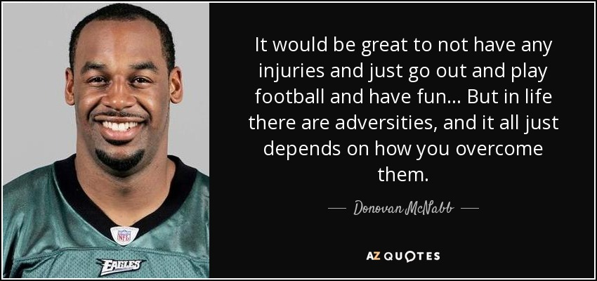 It would be great to not have any injuries and just go out and play football and have fun ... But in life there are adversities, and it all just depends on how you overcome them. - Donovan McNabb