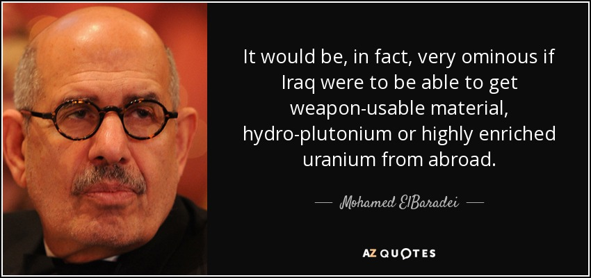 It would be, in fact, very ominous if Iraq were to be able to get weapon-usable material, hydro-plutonium or highly enriched uranium from abroad. - Mohamed ElBaradei