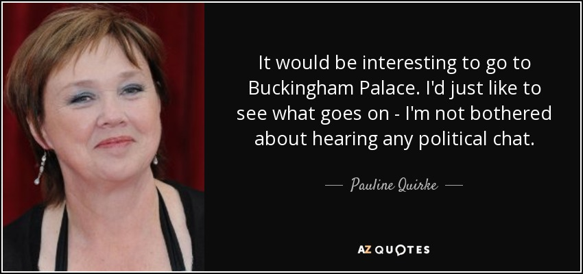 It would be interesting to go to Buckingham Palace. I'd just like to see what goes on - I'm not bothered about hearing any political chat. - Pauline Quirke