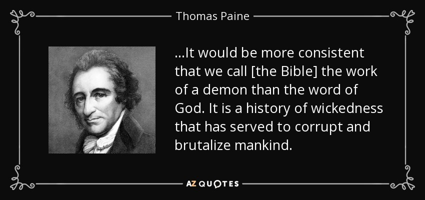 ...It would be more consistent that we call [the Bible] the work of a demon than the word of God. It is a history of wickedness that has served to corrupt and brutalize mankind. - Thomas Paine