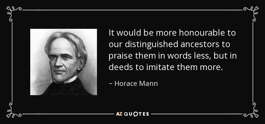 It would be more honourable to our distinguished ancestors to praise them in words less, but in deeds to imitate them more. - Horace Mann