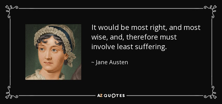 It would be most right, and most wise, and, therefore must involve least suffering. - Jane Austen
