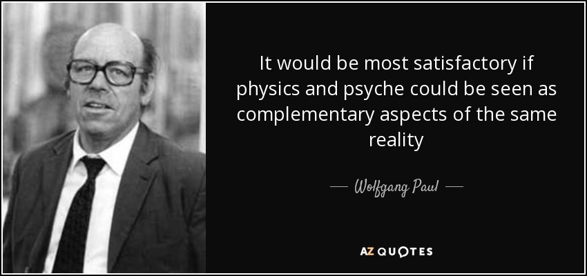 It would be most satisfactory if physics and psyche could be seen as complementary aspects of the same reality - Wolfgang Paul