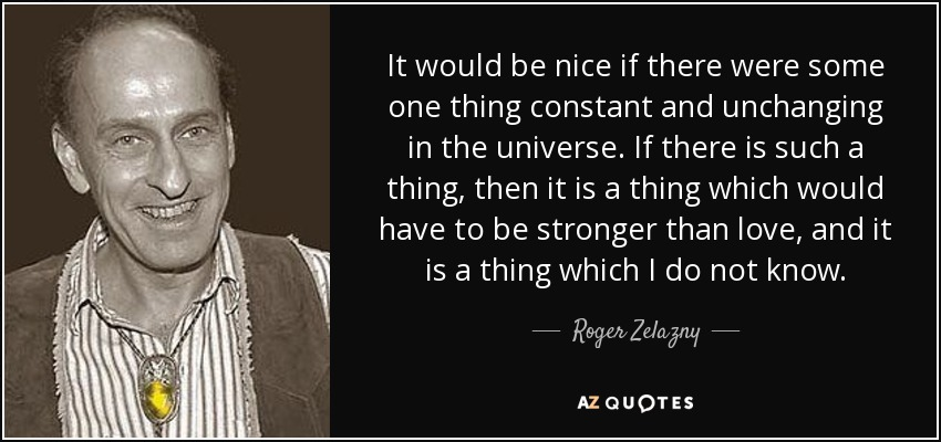 It would be nice if there were some one thing constant and unchanging in the universe. If there is such a thing, then it is a thing which would have to be stronger than love, and it is a thing which I do not know. - Roger Zelazny
