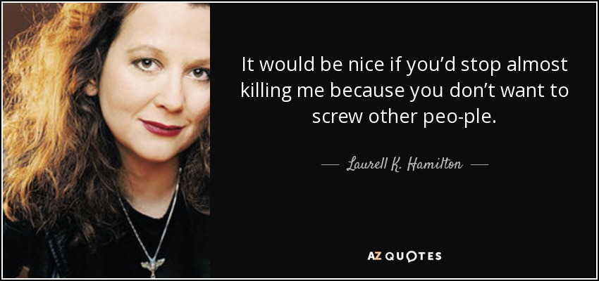 It would be nice if you'd stop almost killing me because you don't want to screw other peo­ple. - Laurell K. Hamilton