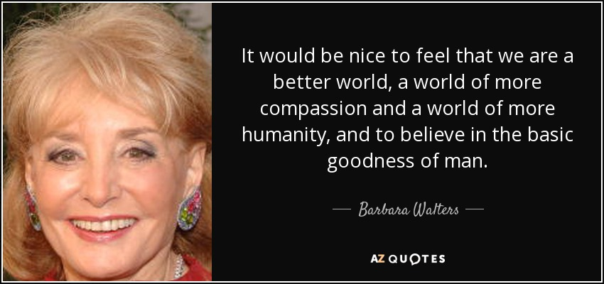 It would be nice to feel that we are a better world, a world of more compassion and a world of more humanity, and to believe in the basic goodness of man. - Barbara Walters