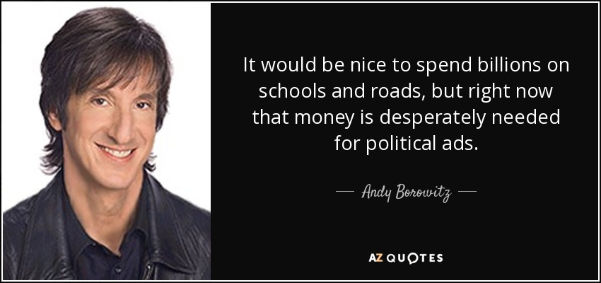 It would be nice to spend billions on schools and roads, but right now that money is desperately needed for political ads. - Andy Borowitz
