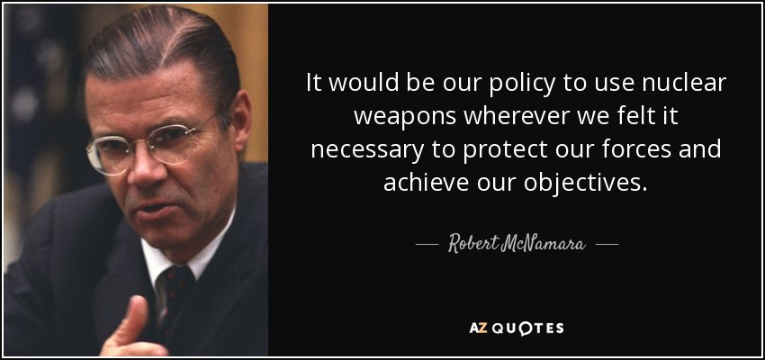 It would be our policy to use nuclear weapons wherever we felt it necessary to protect our forces and achieve our objectives. - Robert McNamara