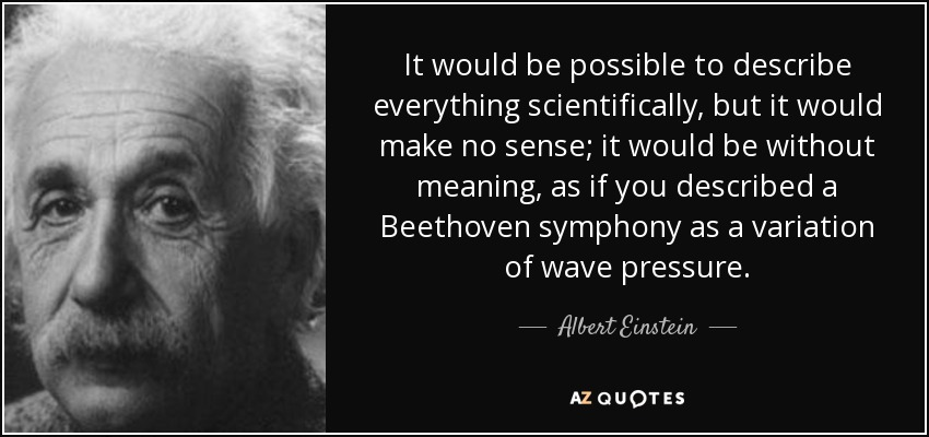 It would be possible to describe everything scientifically, but it would make no sense; it would be without meaning, as if you described a Beethoven symphony as a variation of wave pressure. - Albert Einstein