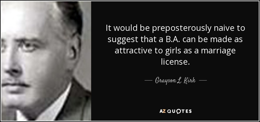 It would be preposterously naive to suggest that a B.A. can be made as attractive to girls as a marriage license. - Grayson L. Kirk