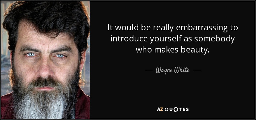 It would be really embarrassing to introduce yourself as somebody who makes beauty. - Wayne White