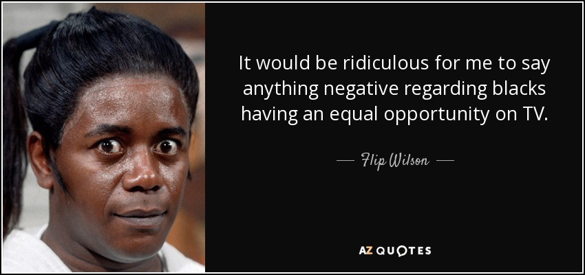 It would be ridiculous for me to say anything negative regarding blacks having an equal opportunity on TV. - Flip Wilson